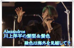 アレキサンドロス川上洋平の髪型&髪色!緑色は海外を見越して?